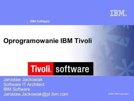IBM Software © 2007 IBM Corporation Oprogramowanie IBM Tivoli Jarosław Jackowiak Software IT Architect IBM Software