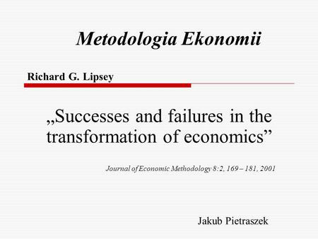 "Metodologia Ekonomii Richard G. Lipsey ""Successes and failures in the transformation of economics"" Journal of Economic Methodology 8:2, 169 – 181, 2001."