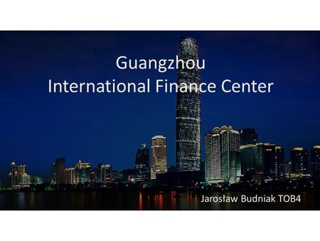 Guangzhou International Finance Center Jarosław Budniak TOB4.