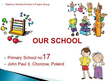  Primary School no 17  John Paul II, Chorzow, Poland  Made by Monika Winkler`s Project Group.