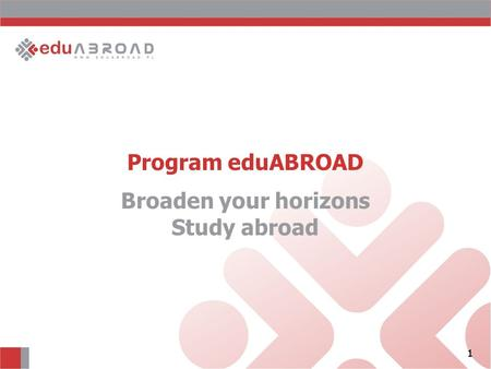 1 Program eduABROAD 1 Broaden your horizons Study abroad.