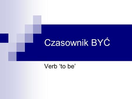 Czasownik BYĆ Verb 'to be'. Odmiana czasownika BYĆ I am = I'm ja jestem you are = you're ty jesteś he is = he's on jest she is = she's ona jest it is.