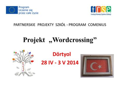 "PARTNERSKIE PROJEKTY SZKÓŁ - PROGRAM COMENIUS Projekt ""Wordcrossing"" Dörtyol 28 IV - 3 V 2014."
