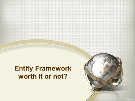 Entity Framework worth it or not?