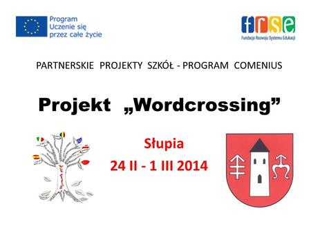 "PARTNERSKIE PROJEKTY SZKÓŁ - PROGRAM COMENIUS Projekt ""Wordcrossing"" Słupia 24 II - 1 III 2014."