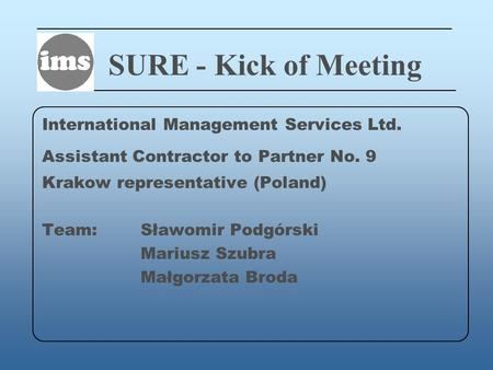 SURE - Kick of Meeting International Management Services Ltd. Assistant Contractor to Partner No. 9 Krakow representative (Poland) Team: Sławomir Podgórski.