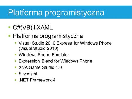 Platforma programistyczna  C#(VB) i XAML  Platforma programistyczna  Visual Studio 2010 Express for Windows Phone (Visual Studio 2010)  Windows Phone.
