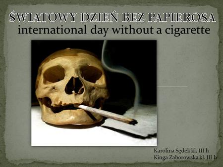 International day without a cigarette Karolina Sędek kl. III h Kinga Zaborowska kl. III h.