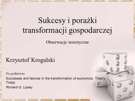 Sukcesy i porażki transformacji gospodarczej Obserwacje teoretyczne Na podstawie: Successes and failures in the transformation of economics: Theory Today.