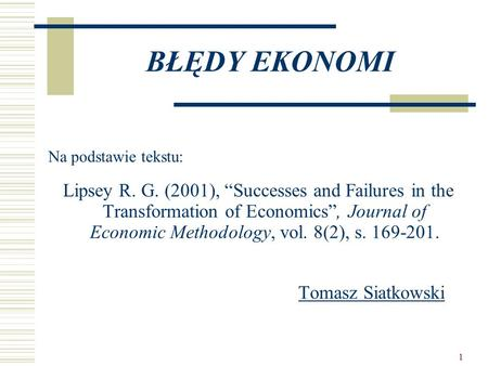 "1 BŁĘDY EKONOMI Na podstawie tekstu: Lipsey R. G. (2001), ""Successes and Failures in the Transformation of Economics"", Journal of Economic Methodology,"