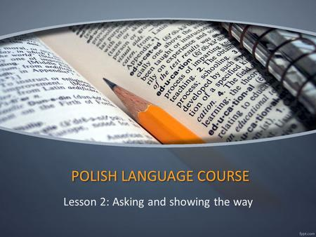 POLISH LANGUAGE COURSE Lesson 2: Asking and showing the way.