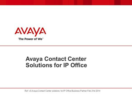 Avaya Contact Center Solutions for IP Office Ref: v5 Avaya Contact Center solutions for IP Office Business Partner Feb 21st 2014.