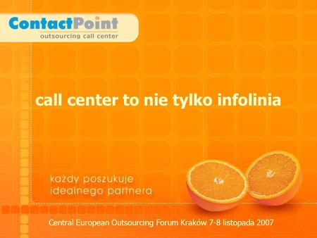 Call center to nie tylko infolinia Central European Outsourcing Forum Kraków 7-8 listopada 2007.