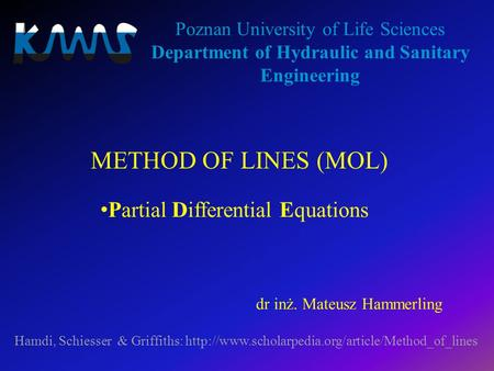 METHOD OF LINES (MOL) Poznan University of Life Sciences Department of Hydraulic and Sanitary Engineering Hamdi, Schiesser & Griffiths: