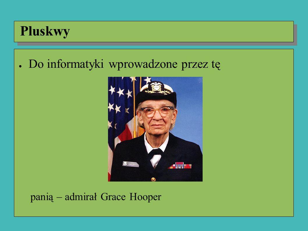 ● Do informatyki wprowadzone przez tę panią – admirał Grace Hooper Pluskwy