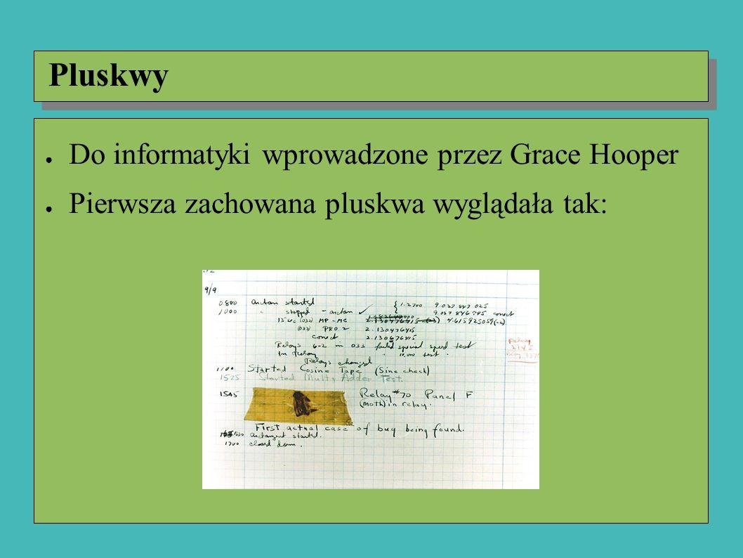 ● Do informatyki wprowadzone przez Grace Hooper ● Pierwsza zachowana pluskwa to ćma znaleziona 9 września 1947 roku ● Termin ten był używany przez inżynierów jeszcze w XIX wieku