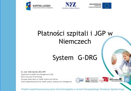 Płatności szpitali i JGP w Niemczech System G-DRG Dr. med. Wilm Quentin, MSc HPPF Department of Health Care Management (MiG) Berlin University of Technology.