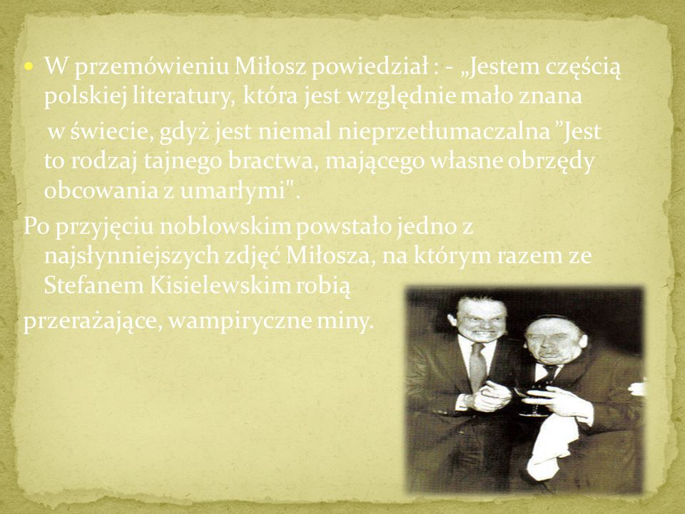 W przemówieniu Miłosz powiedział : - Jestem częścią polskiej literatury, która jest względnie mało znana w świecie, gdyż jest niemal nieprzetłumaczalna Jest to rodzaj tajnego bractwa, mającego własne obrzędy obcowania z umarłymi .