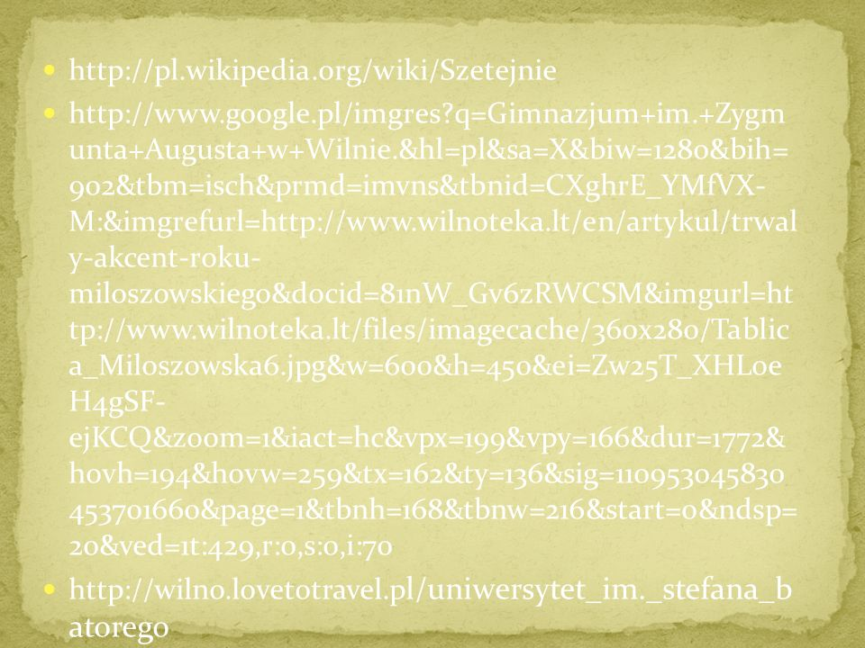 http://pl.wikipedia.org/wiki/Szetejnie http://www.google.pl/imgres?q=Gimnazjum+im.+Zygm unta+Augusta+w+Wilnie.&hl=pl&sa=X&biw=1280&bih= 902&tbm=isch&prmd=imvns&tbnid=CXghrE_YMfVX- M:&imgrefurl=http://www.wilnoteka.lt/en/artykul/trwal y-akcent-roku- miloszowskiego&docid=81nW_Gv6zRWCSM&imgurl=ht tp://www.wilnoteka.lt/files/imagecache/360x280/Tablic a_Miloszowska6.jpg&w=600&h=450&ei=Zw25T_XHLoe H4gSF- ejKCQ&zoom=1&iact=hc&vpx=199&vpy=166&dur=1772& hovh=194&hovw=259&tx=162&ty=136&sig=110953045830 453701660&page=1&tbnh=168&tbnw=216&start=0&ndsp= 20&ved=1t:429,r:0,s:0,i:70 http://wilno.lovetotravel.p l/uniwersytet_im._stefana_b atorego