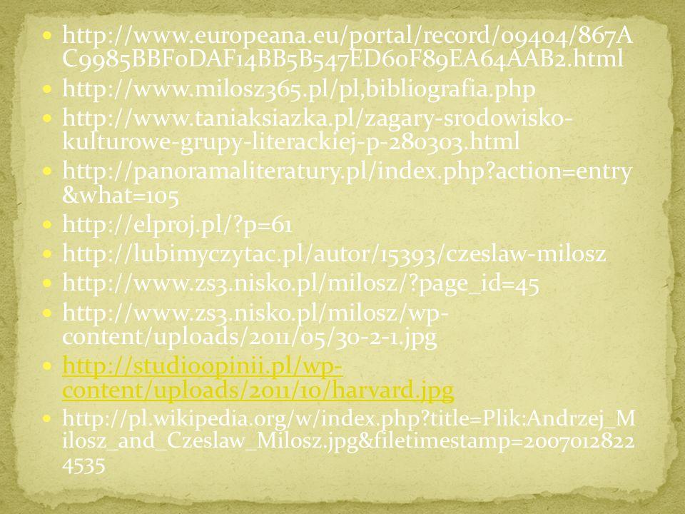 http://www.europeana.eu/portal/record/09404/867A C9985BBF0DAF14BB5B547ED60F89EA64AAB2.html http://www.milosz365.pl/pl,bibliografia.php http://www.taniaksiazka.pl/zagary-srodowisko- kulturowe-grupy-literackiej-p-280303.html http://panoramaliteratury.pl/index.php?action=entry &what=105 http://elproj.pl/?p=61 http://lubimyczytac.pl/autor/15393/czeslaw-milosz http://www.zs3.nisko.pl/milosz/?page_id=45 http://www.zs3.nisko.pl/milosz/wp- content/uploads/2011/05/30-2-1.jpg http://studioopinii.pl/wp- content/uploads/2011/10/harvard.jpg http://studioopinii.pl/wp- content/uploads/2011/10/harvard.jpg http://pl.wikipedia.org/w/index.php?title=Plik:Andrzej_M ilosz_and_Czeslaw_Milosz.jpg&filetimestamp=2007012822 4535