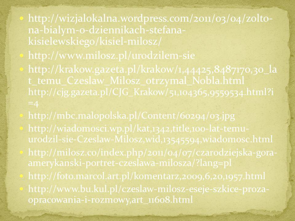 http://wizjalokalna.wordpress.com/2011/03/04/zolto- na-bialym-o-dziennikach-stefana- kisielewskiego/kisiel-milosz/ http://www.milosz.pl/urodzilem-sie http://krakow.gazeta.pl/krakow/1,44425,8487170,30_la t_temu_Czeslaw_Milosz_otrzymal_Nobla.html http://cjg.gazeta.pl/CJG_Krakow/51,104365,9559534.html?i =4 http://mbc.malopolska.pl/Content/60294/03.jpg http://wiadomosci.wp.pl/kat,1342,title,100-lat-temu- urodzil-sie-Czeslaw-Milosz,wid,13545594,wiadomosc.html http://milosz.co/index.php/2011/04/07/czarodziejska-gora- amerykanski-portret-czeslawa-milosza/?lang=pl http://foto.marcol.art.pl/komentarz,2009,6,20,1957.html http://www.bu.kul.pl/czeslaw-milosz-eseje-szkice-proza- opracowania-i-rozmowy,art_11608.html