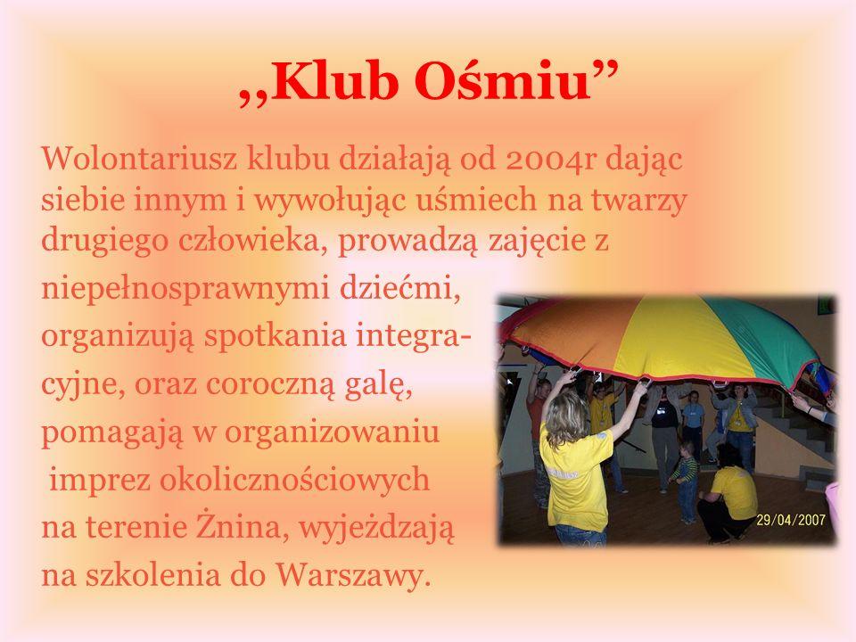 ,,Klub Ośmiu Wolontariusz klubu działają od 2004r dając siebie innym i wywołując uśmiech na twarzy drugiego człowieka, prowadzą zajęcie z niepełnosprawnymi dziećmi, organizują spotkania integra- cyjne, oraz coroczną galę, pomagają w organizowaniu imprez okolicznościowych na terenie Żnina, wyjeżdzają na szkolenia do Warszawy.