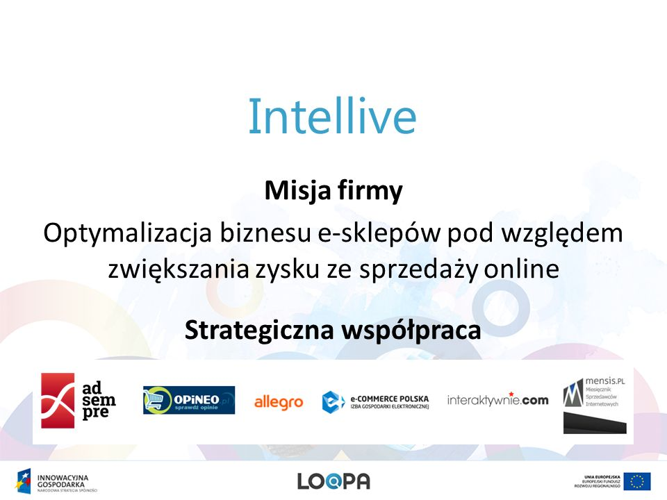 Zaproszenie do współpracy Mamy zaszczyt zaprosić Państwa do współpracy partnerskiej z portalem Loopa.eu zbudowanym przez firmę Intellive Zapraszamy do zapoznania się z propozycją przedstawioną na kolejnych stronach.