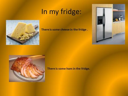 In my fridge: There is some cheese in the fridge. There is some ham in the fridge.