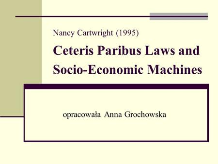 Nancy Cartwright (1995) Ceteris Paribus Laws and Socio-Economic Machines opracowała Anna Grochowska.