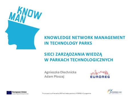 1 This project is co-financed by ERDF and made possible by INTERREG IVC programme KNOWLEDGE NETWORK MANAGEMENT IN TECHNOLOGY PARKS SIECI ZARZĄDZANIA WIEDZĄ.