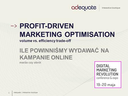 Adequate | Interactive boutique Interactive boutique 1 PROFIT-DRIVEN MARKETING OPTIMISATION volume vs. efficiency trade-off ILE POWINNIŚMY WYDAWAĆ NA KAMPANIE.