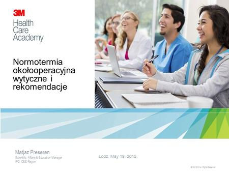 Normotermia okołooperacyjna wytyczne i rekomendacje Lodz, May 19, 2015 © 3M 2015 All Rights Reserved. Matjaz Preseren Scientific Affairs & Education Manager.
