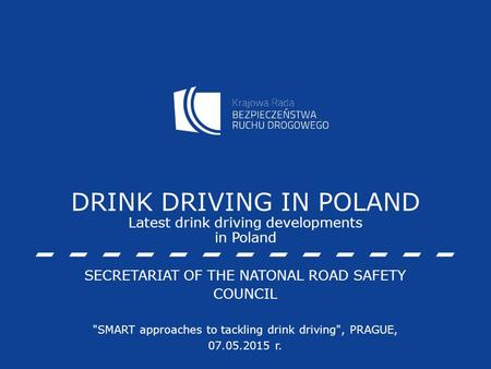 DRINK DRIVING IN POLAND Latest drink driving developments in Poland SECRETARIAT OF THE NATONAL ROAD SAFETY COUNCIL SMART approaches to tackling drink.