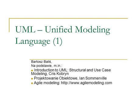 UML – Unified Modeling Language (1) Bartosz Baliś, Na podstawie, m.in.: Introduction to UML: Structural and Use Case Modeling, Cris Kobryn Projektowanie.