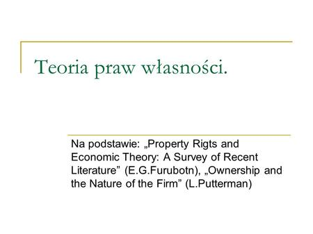 "Teoria praw własności. Na podstawie: ""Property Rigts and Economic Theory: A Survey of Recent Literature"" (E.G.Furubotn), ""Ownership and the Nature of the."