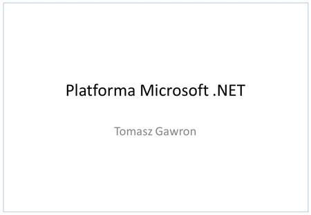 Platforma Microsoft.NET Tomasz Gawron. Application System 2.1 Platforma Microsoft.NET.NET Enterprise Servers Windows Server 2003/2008, BizTalk Server,