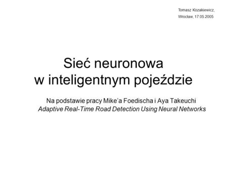 Sieć neuronowa w inteligentnym pojeździe Na podstawie pracy Mike'a Foedischa i Aya Takeuchi Adaptive Real-Time Road Detection Using Neural Networks Tomasz.