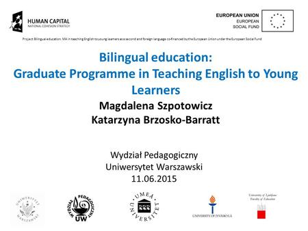 Bilingual education: Graduate Programme in Teaching English to Young Learners Magdalena Szpotowicz Katarzyna Brzosko-Barratt Wydział Pedagogiczny Uniwersytet.