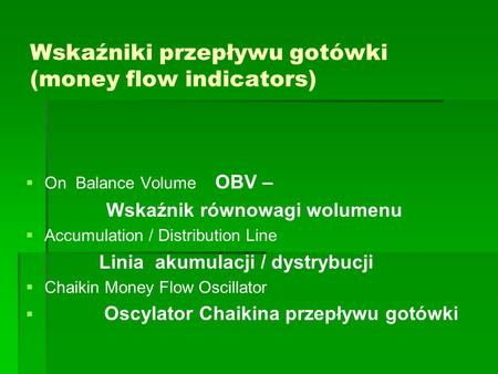 Wskaźniki przepływu gotówki (money flow indicators)   On Balance Volume OBV – Wskaźnik równowagi wolumenu   Accumulation / Distribution Line Linia.