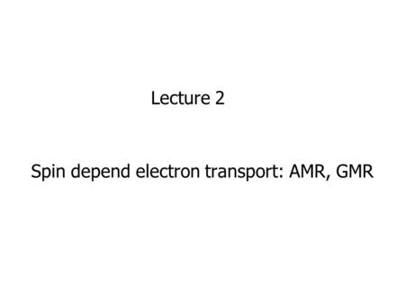 Spin depend electron transport: AMR, GMR Lecture 2.