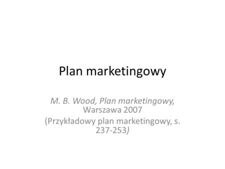 Plan marketingowy M. B. Wood, Plan marketingowy, Warszawa 2007 (Przykładowy plan marketingowy, s. 237-253)