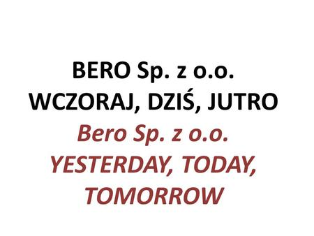 BERO Sp. z o.o. WCZORAJ, DZIŚ, JUTRO Bero Sp. z o.o. YESTERDAY, TODAY, TOMORROW.