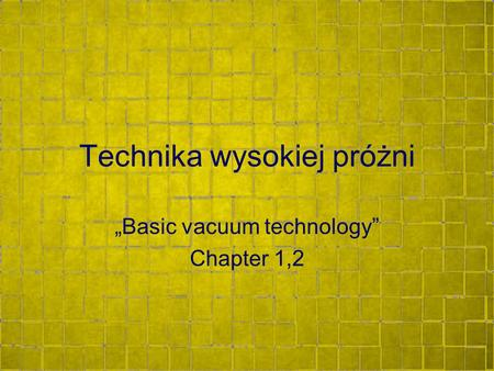 "Technika wysokiej próżni ""Basic vacuum technology"" Chapter 1,2."