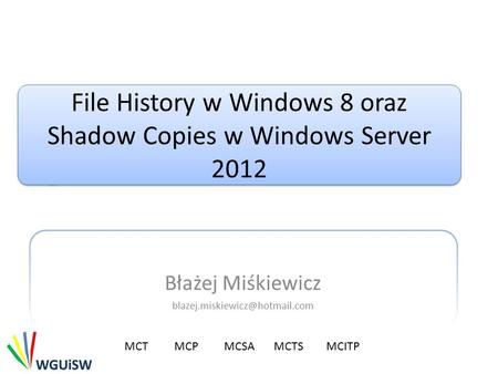 File History w Windows 8 oraz Shadow Copies w Windows Server 2012 Błażej Miśkiewicz MCTMCP MCSA MCTS MCITP.