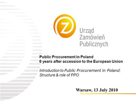 Public Procurement in Poland 6 years after accession to the European Union Introduction to Public Procurement in Poland ; Structure & role of PPO Warsaw,