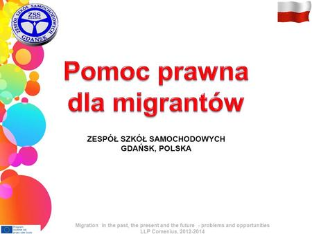 ZESPÓŁ SZKÓŁ SAMOCHODOWYCH GDAŃSK, POLSKA Migration in the past, the present and the future - problems and opportunities LLP Comenius, 2012-2014.
