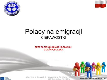 Polacy na emigracji CIEKAWOSTKI ZESPÓŁ SZKÓŁ SAMOCHODOWYCH GDAŃSK, POLSKA Migration in the past, the present and the future - problems and opportunities.