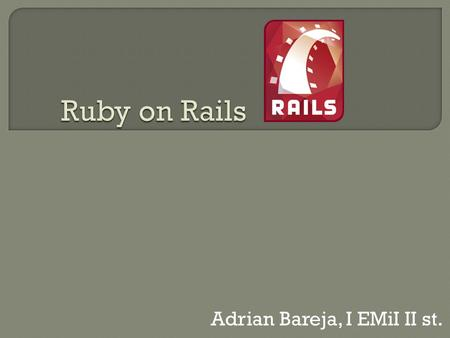 Adrian Bareja, I EMiI II st.. Ruby Rails MVC (Model-View-Controller) Model Widoki Kontrolery.