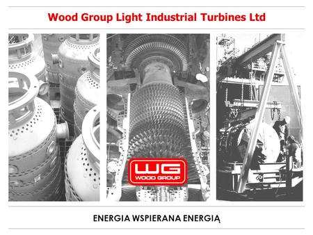 ENERGIA WSPIERANA ENERGIĄ Wood Group Light Industrial Turbines Ltd.