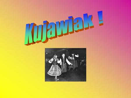 Contents About Kujawiak dance About Kuyavia S. Strzeleckis Kujawiak notes Kuyavias coat of arms Song Quiz.